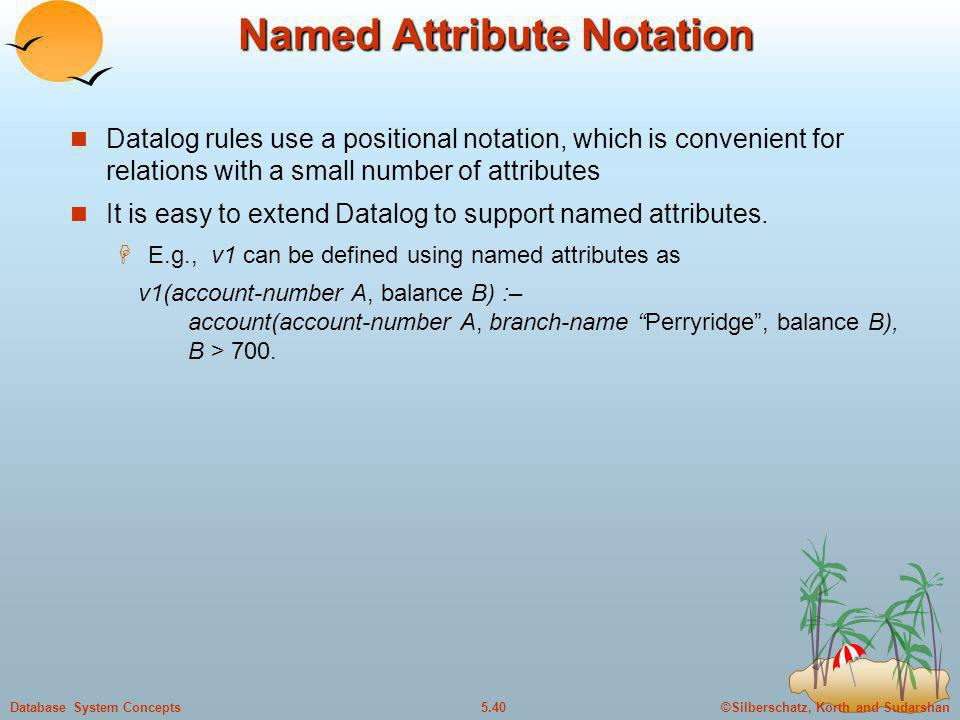 ©Silberschatz, Korth and Sudarshan5.40Database System Concepts Named Attribute Notation Datalog rules use a positional notation, which is convenient f