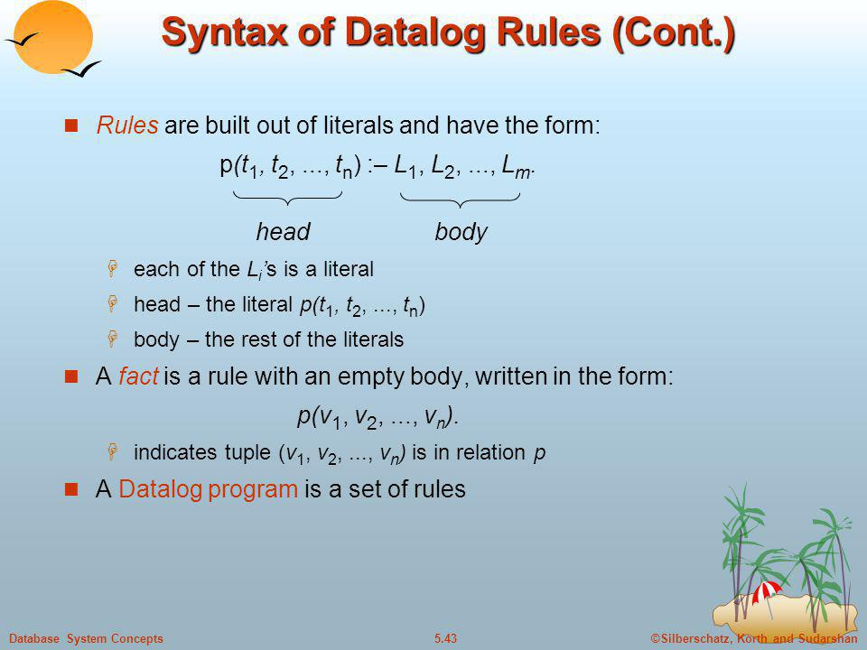 ©Silberschatz, Korth and Sudarshan5.43Database System Concepts Syntax of Datalog Rules (Cont.) Rules are built out of literals and have the form: p(t