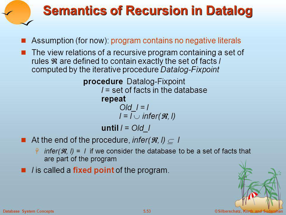 ©Silberschatz, Korth and Sudarshan5.53Database System Concepts Semantics of Recursion in Datalog Assumption (for now): program contains no negative li