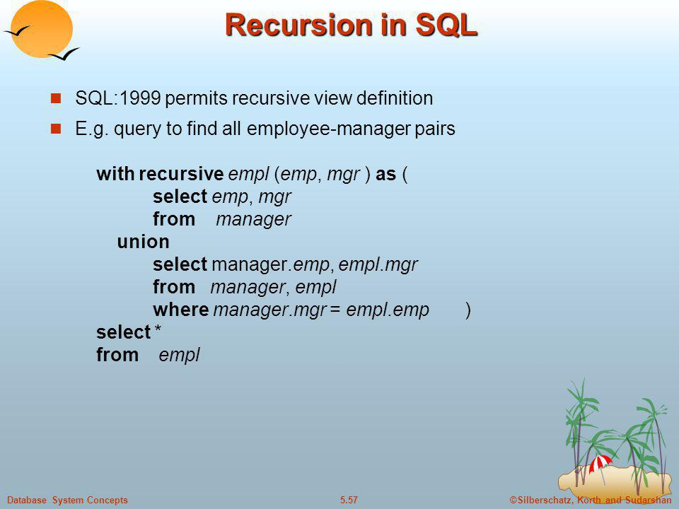 ©Silberschatz, Korth and Sudarshan5.57Database System Concepts Recursion in SQL SQL:1999 permits recursive view definition E.g. query to find all empl