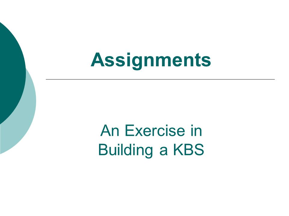 Assignments An Exercise in Building a KBS