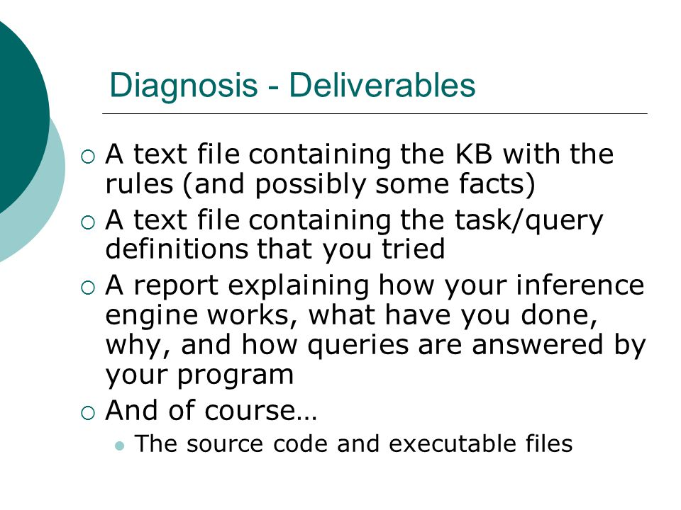 Diagnosis - Deliverables  A text file containing the KB with the rules (and possibly some facts)  A text file containing the task/query definitions that you tried  A report explaining how your inference engine works, what have you done, why, and how queries are answered by your program  And of course… The source code and executable files