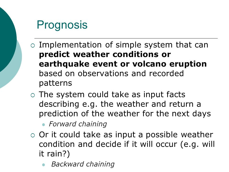 Prognosis  Implementation of simple system that can predict weather conditions or earthquake event or volcano eruption based on observations and recorded patterns  The system could take as input facts describing e.g.