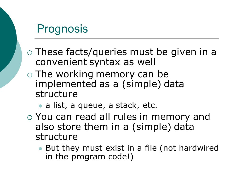 Prognosis  These facts/queries must be given in a convenient syntax as well  The working memory can be implemented as a (simple) data structure a list, a queue, a stack, etc.