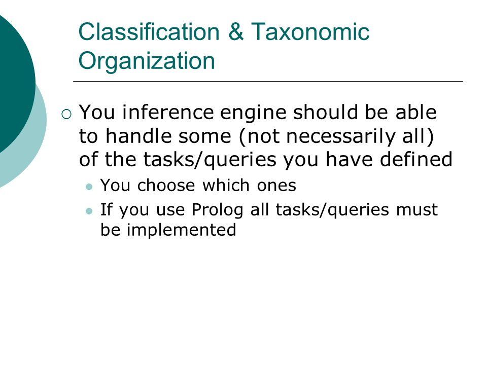 Classification & Taxonomic Organization  You inference engine should be able to handle some (not necessarily all) of the tasks/queries you have defined You choose which ones If you use Prolog all tasks/queries must be implemented