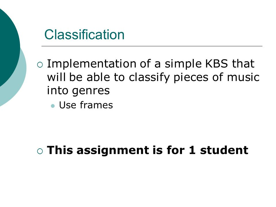 Classification  Implementation of a simple KBS that will be able to classify pieces of music into genres Use frames  This assignment is for 1 student