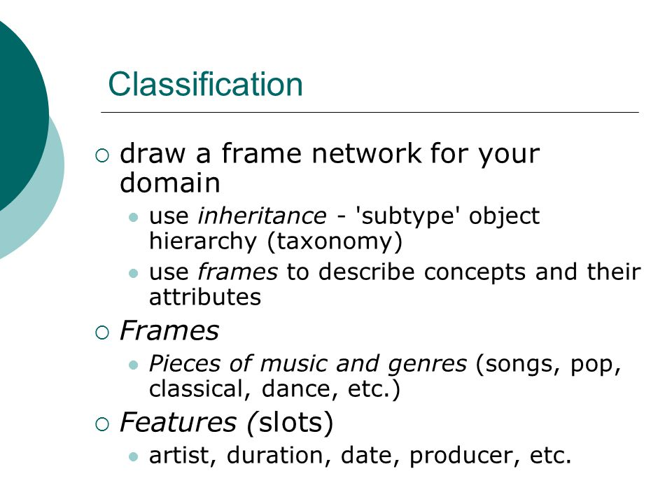 Classification  draw a frame network for your domain use inheritance - subtype object hierarchy (taxonomy) use frames to describe concepts and their attributes  Frames Pieces of music and genres (songs, pop, classical, dance, etc.)  Features (slots) artist, duration, date, producer, etc.