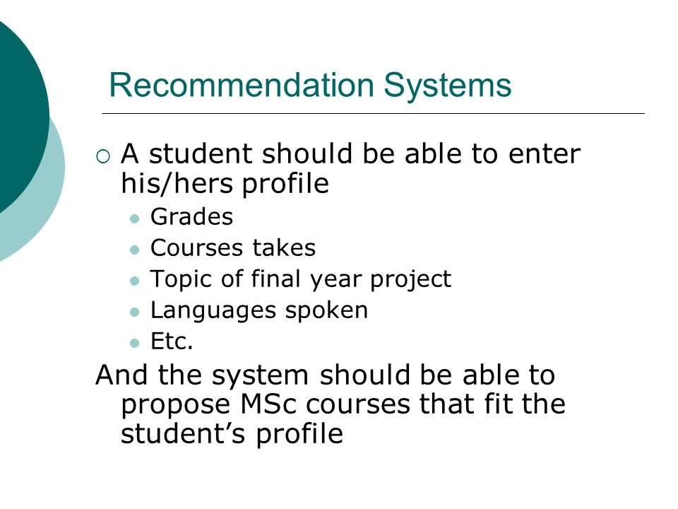Recommendation Systems  A student should be able to enter his/hers profile Grades Courses takes Topic of final year project Languages spoken Etc.