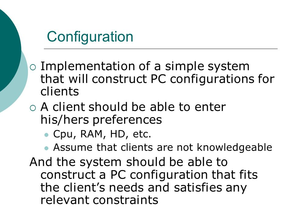 Configuration  Implementation of a simple system that will construct PC configurations for clients  A client should be able to enter his/hers preferences Cpu, RAM, HD, etc.