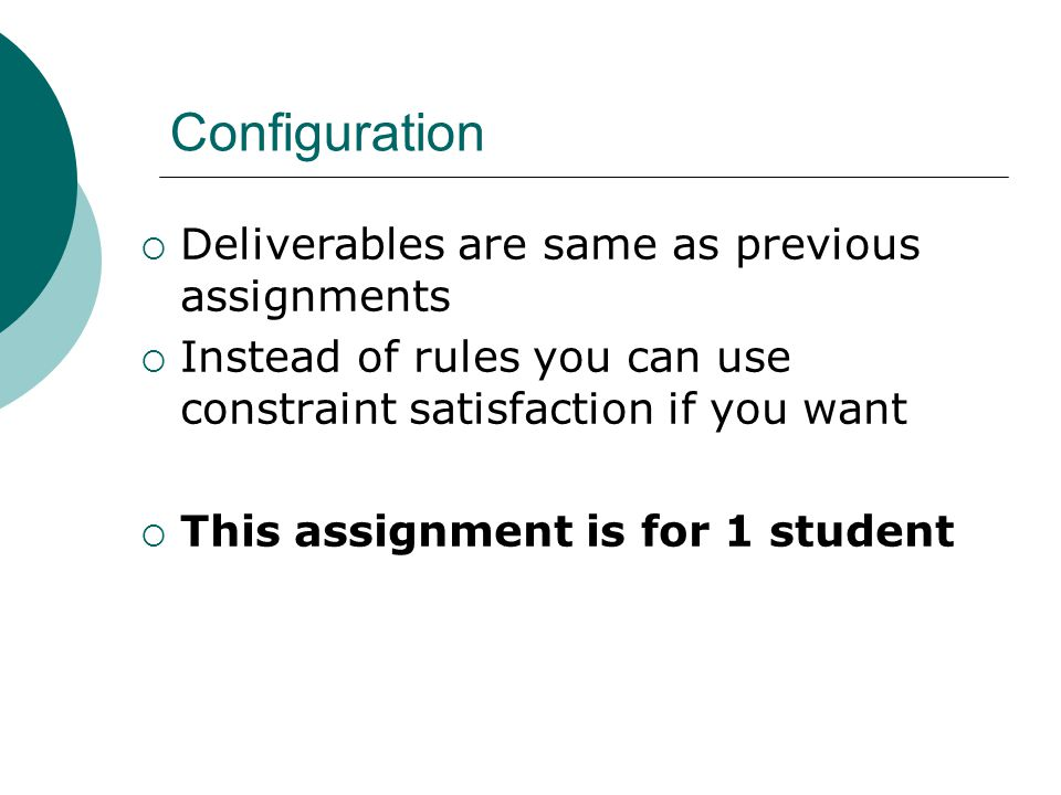 Configuration  Deliverables are same as previous assignments  Instead of rules you can use constraint satisfaction if you want  This assignment is for 1 student