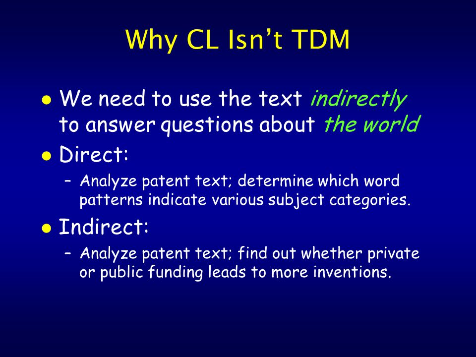 Why CL Isn't TDM l We need to use the text indirectly to answer questions about the world l Direct: –Analyze patent text; determine which word patterns indicate various subject categories.