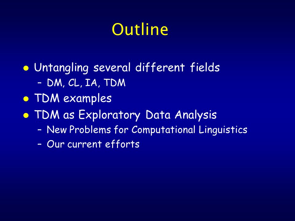 Outline l Untangling several different fields –DM, CL, IA, TDM l TDM examples l TDM as Exploratory Data Analysis –New Problems for Computational Linguistics –Our current efforts