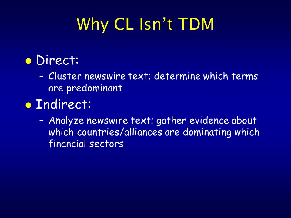 Why CL Isn't TDM l Direct: –Cluster newswire text; determine which terms are predominant l Indirect: –Analyze newswire text; gather evidence about which countries/alliances are dominating which financial sectors