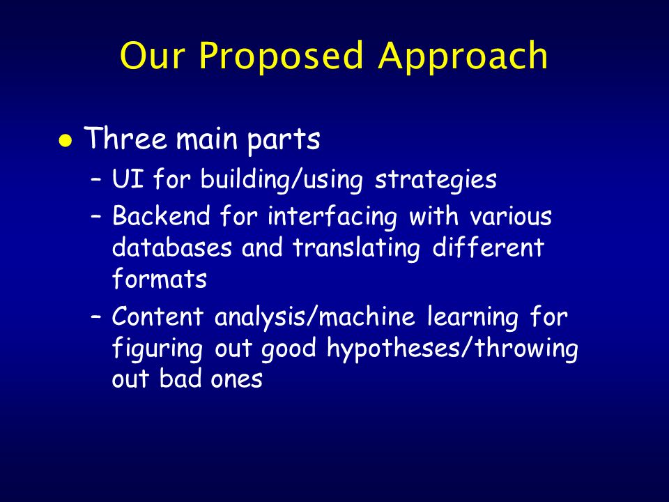Our Proposed Approach l Three main parts –UI for building/using strategies –Backend for interfacing with various databases and translating different formats –Content analysis/machine learning for figuring out good hypotheses/throwing out bad ones