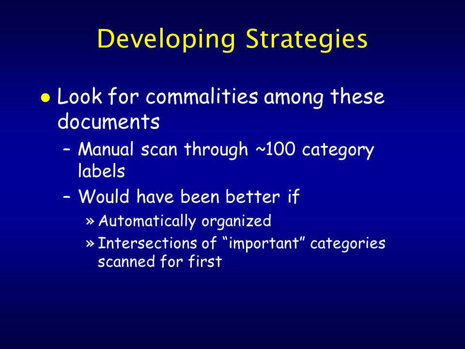 Developing Strategies l Look for commalities among these documents –Manual scan through ~100 category labels –Would have been better if »Automatically organized »Intersections of important categories scanned for first