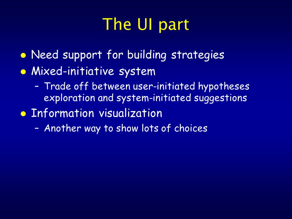 The UI part l Need support for building strategies l Mixed-initiative system –Trade off between user-initiated hypotheses exploration and system-initiated suggestions l Information visualization –Another way to show lots of choices