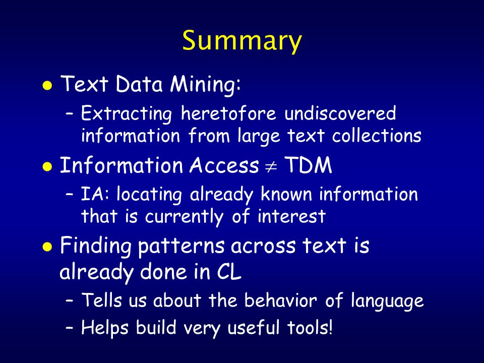 Summary l Text Data Mining: –Extracting heretofore undiscovered information from large text collections l Information Access  TDM –IA: locating already known information that is currently of interest l Finding patterns across text is already done in CL –Tells us about the behavior of language –Helps build very useful tools!