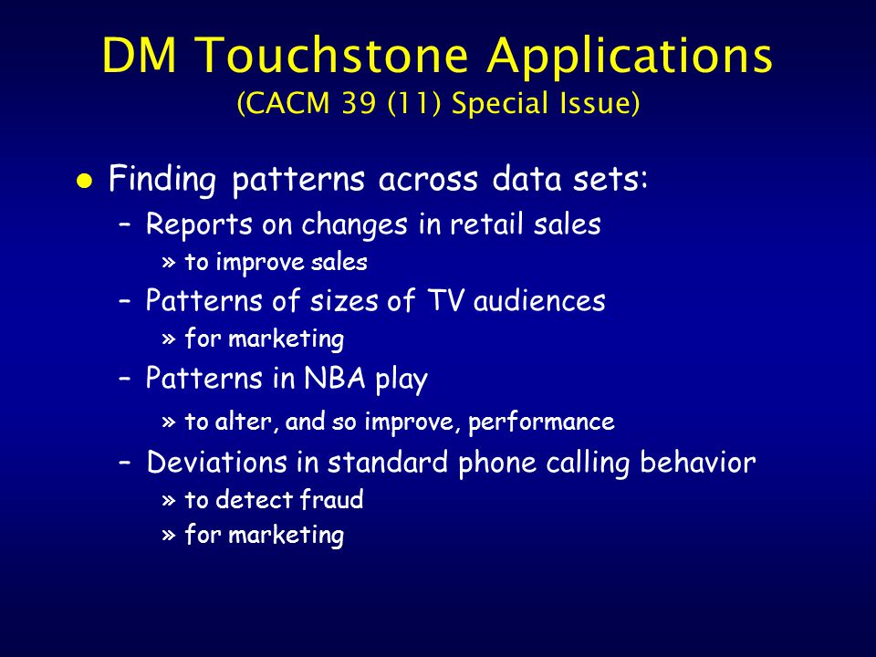 DM Touchstone Applications (CACM 39 (11) Special Issue) l Finding patterns across data sets: –Reports on changes in retail sales »to improve sales –Patterns of sizes of TV audiences »for marketing –Patterns in NBA play »to alter, and so improve, performance –Deviations in standard phone calling behavior »to detect fraud »for marketing