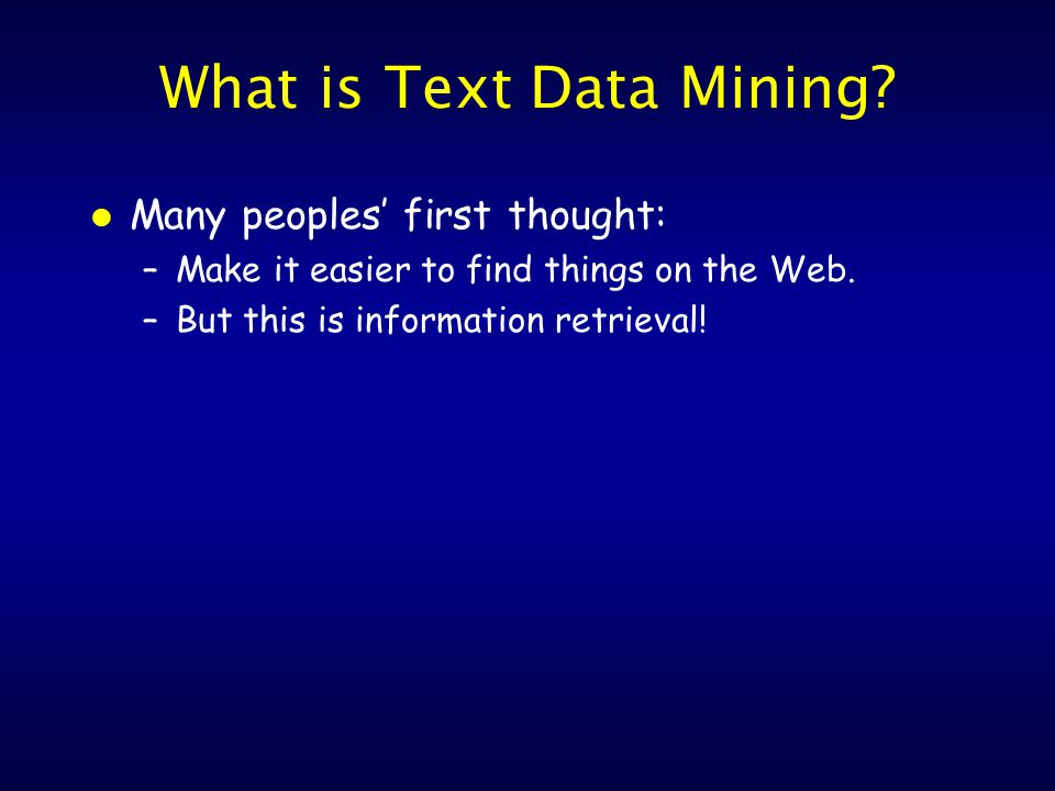 What is Text Data Mining. l Many peoples' first thought: –Make it easier to find things on the Web.