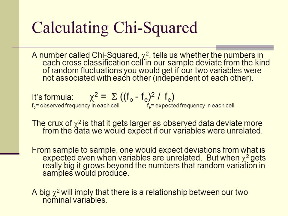 Calculating Chi-Squared A number called Chi-Squared,  2, tells us whether the numbers in each cross classification cell in our sample deviate from th