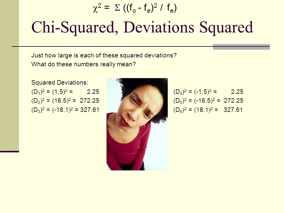 Chi-Squared, Deviations Squared Just how large is each of these squared deviations? What do these numbers really mean? Squared Deviations: (D 1 ) 2 =