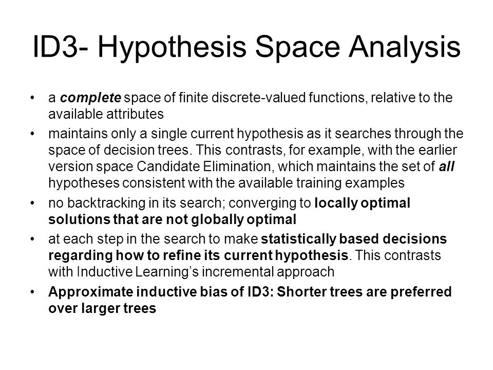 ID3- Hypothesis Space Analysis a complete space of finite discrete-valued functions, relative to the available attributes maintains only a single curr