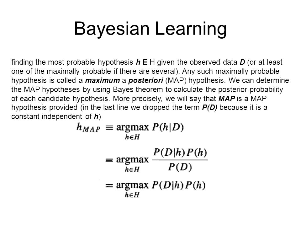 Bayesian Learning finding the most probable hypothesis h E H given the observed data D (or at least one of the maximally probable if there are several