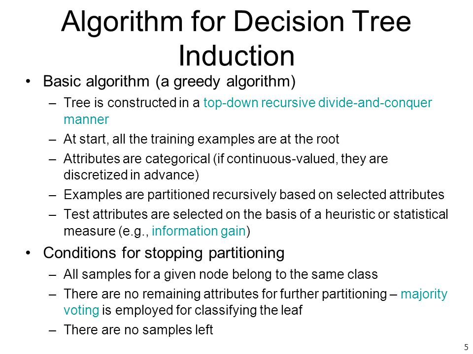 5 Algorithm for Decision Tree Induction Basic algorithm (a greedy algorithm) –Tree is constructed in a top-down recursive divide-and-conquer manner –A