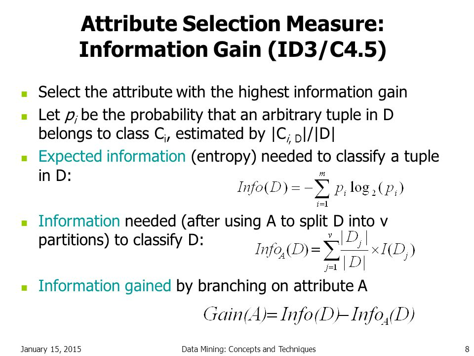 January 15, 2015Data Mining: Concepts and Techniques8 Attribute Selection Measure: Information Gain (ID3/C4.5) Select the attribute with the highest i