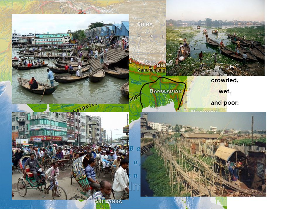 Three words describe Bangladesh well: crowded, wet, and poor.
