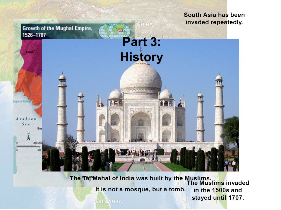 South Asia has been invaded repeatedly. The Muslims invaded in the 1500s and stayed until 1707. The Taj Mahal of India was built by the Muslims. It is