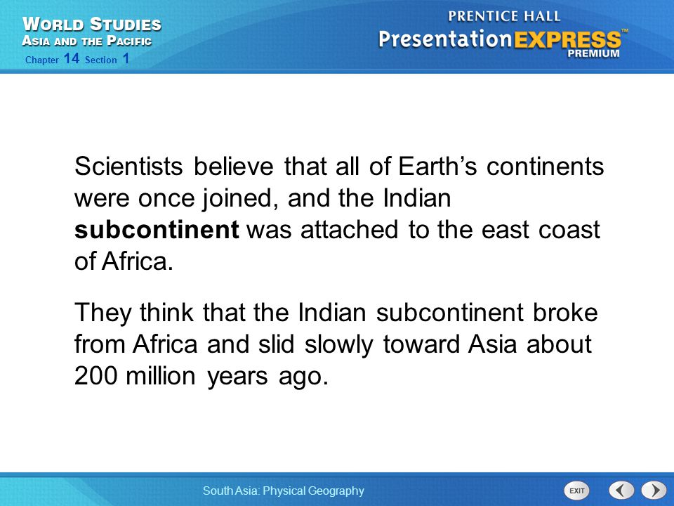 South Asia: Physical Geography Chapter 14 Section 1 Scientists believe that all of Earth's continents were once joined, and the Indian subcontinent wa