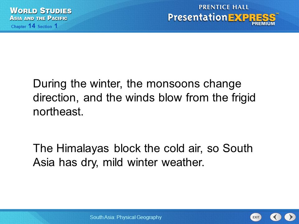 South Asia: Physical Geography Chapter 14 Section 1 During the winter, the monsoons change direction, and the winds blow from the frigid northeast. Th