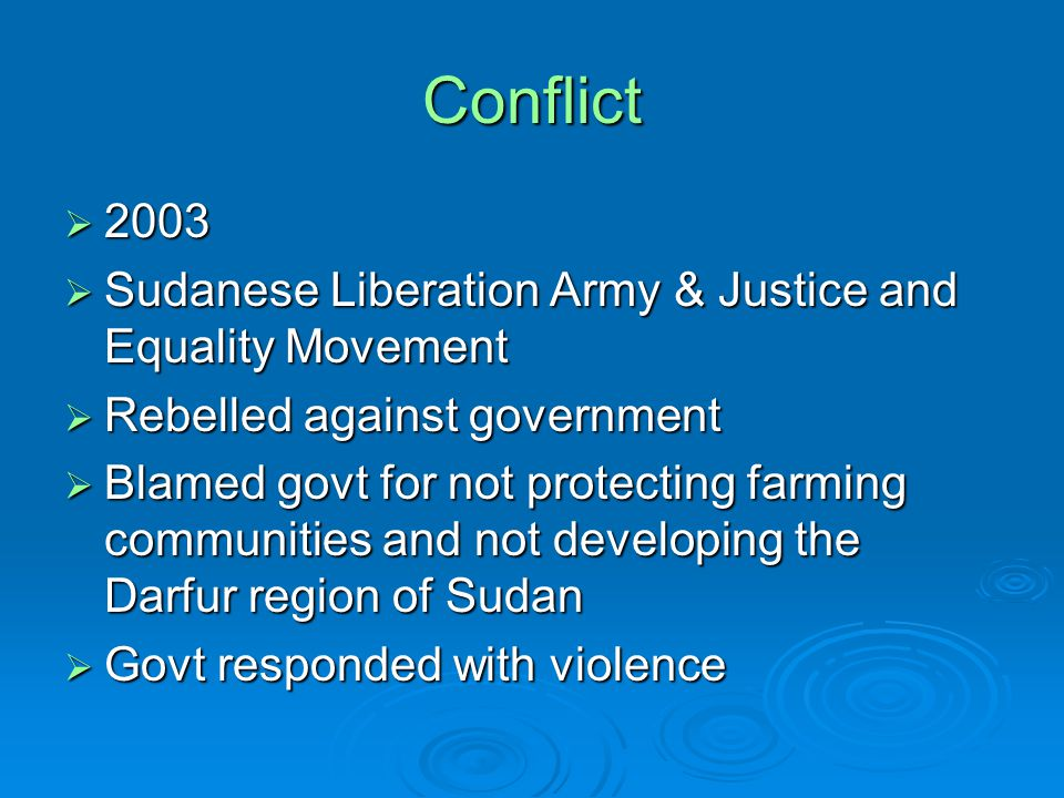 Conflict  2003  Sudanese Liberation Army & Justice and Equality Movement  Rebelled against government  Blamed govt for not protecting farming communities and not developing the Darfur region of Sudan  Govt responded with violence
