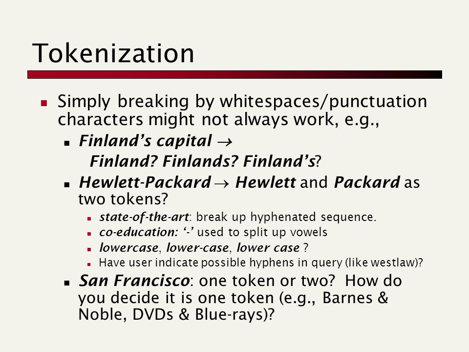 Tokenization Simply breaking by whitespaces/punctuation characters might not always work, e.g., Finland's capital  Finland.