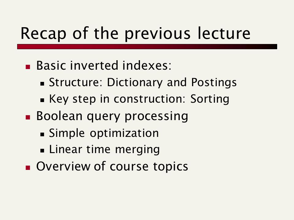 Recap of the previous lecture Basic inverted indexes: Structure: Dictionary and Postings Key step in construction: Sorting Boolean query processing Simple optimization Linear time merging Overview of course topics