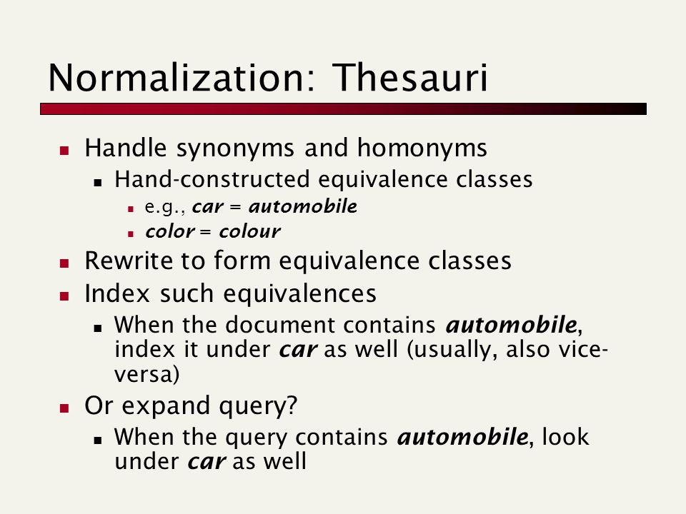 Normalization: Thesauri Handle synonyms and homonyms Hand-constructed equivalence classes e.g., car = automobile color = colour Rewrite to form equivalence classes Index such equivalences When the document contains automobile, index it under car as well (usually, also vice- versa) Or expand query.