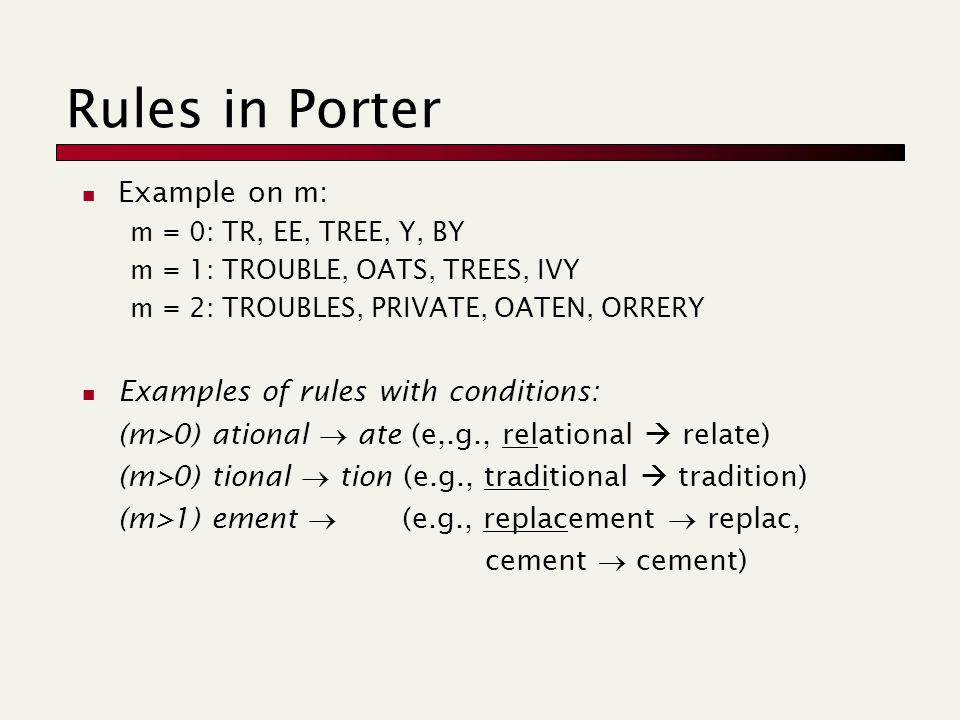 Rules in Porter Example on m: m = 0: TR, EE, TREE, Y, BY m = 1: TROUBLE, OATS, TREES, IVY m = 2: TROUBLES, PRIVATE, OATEN, ORRERY Examples of rules with conditions: (m>0) ational  ate (e,.g., relational  relate) (m>0) tional  tion (e.g., traditional  tradition) (m>1) ement  (e.g., replacement  replac, cement  cement)
