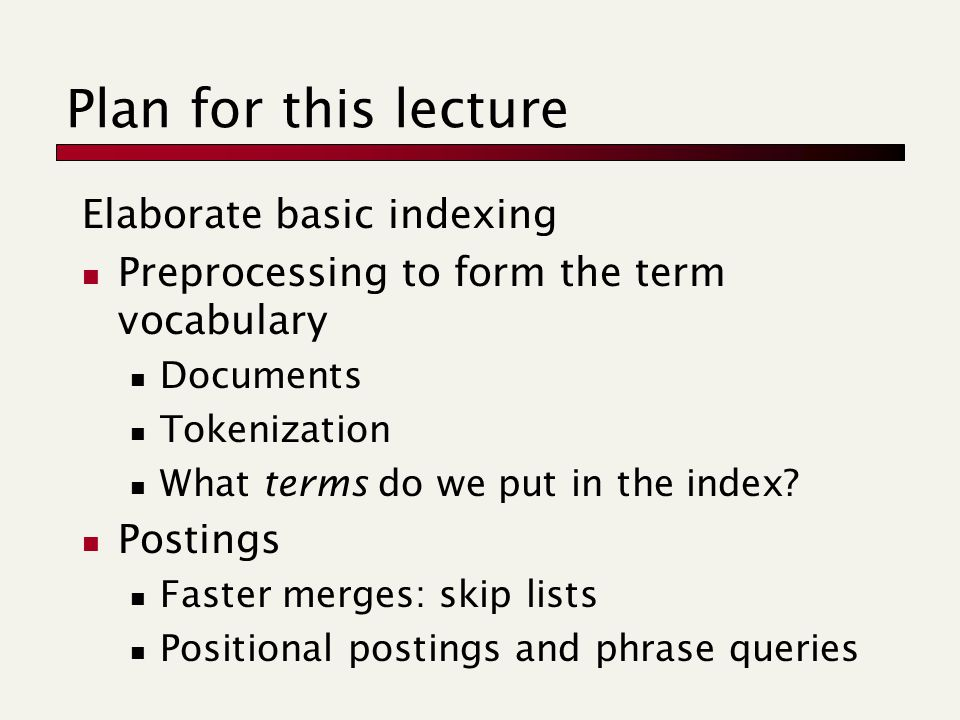 Plan for this lecture Elaborate basic indexing Preprocessing to form the term vocabulary Documents Tokenization What terms do we put in the index.