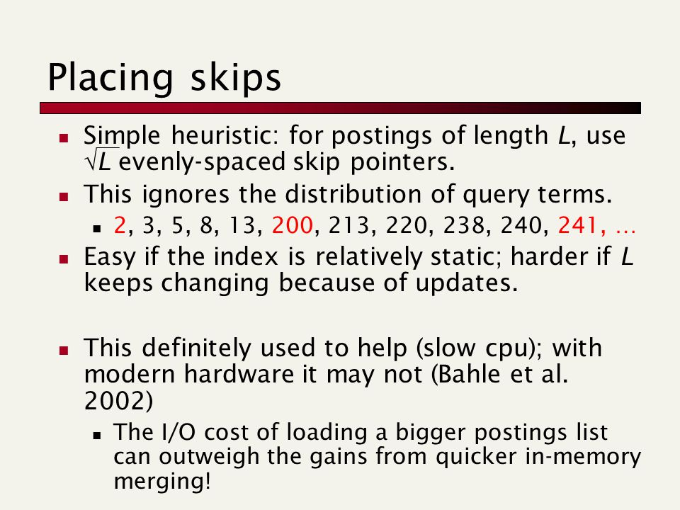 Placing skips Simple heuristic: for postings of length L, use  L evenly-spaced skip pointers.