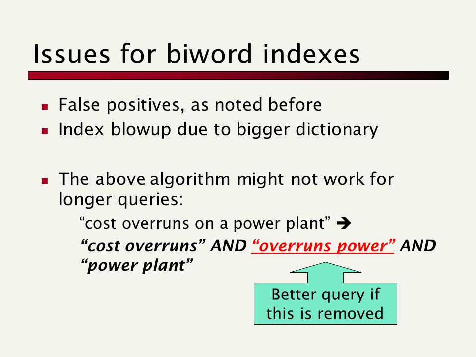 Issues for biword indexes False positives, as noted before Index blowup due to bigger dictionary The above algorithm might not work for longer queries: cost overruns on a power plant  cost overruns AND overruns power AND power plant Better query if this is removed