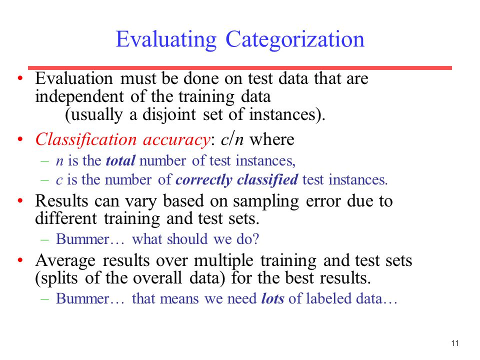 11 Evaluating Categorization Evaluation must be done on test data that are independent of the training data (usually a disjoint set of instances). Cla