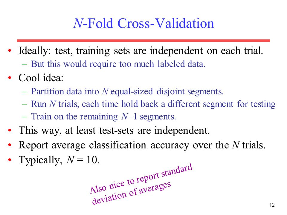 12 N-Fold Cross-Validation Ideally: test, training sets are independent on each trial.