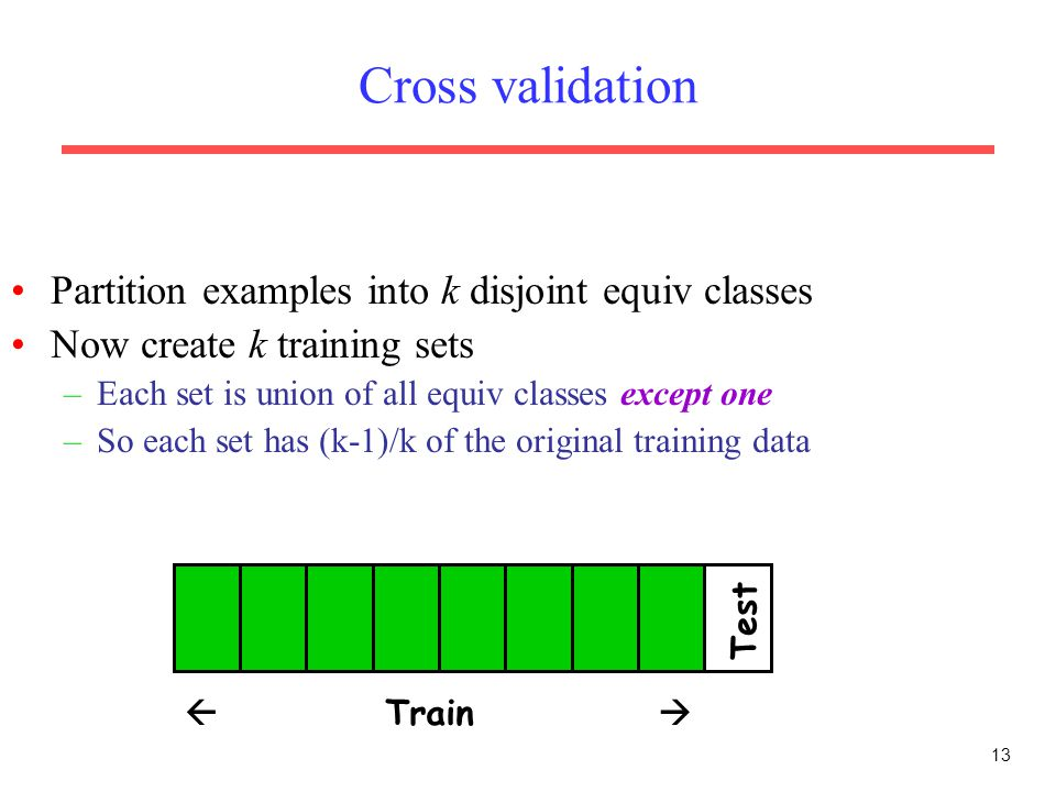 13 Cross validation Partition examples into k disjoint equiv classes Now create k training sets –Each set is union of all equiv classes except one –So each set has (k-1)/k of the original training data  Train  Test