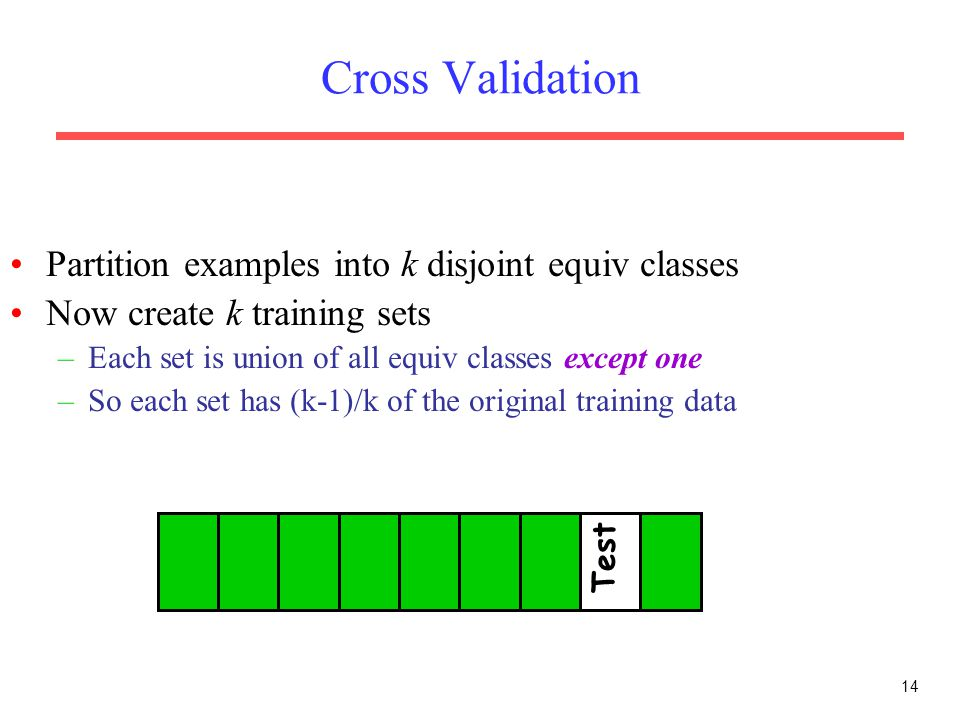14 Cross Validation Partition examples into k disjoint equiv classes Now create k training sets –Each set is union of all equiv classes except one –So