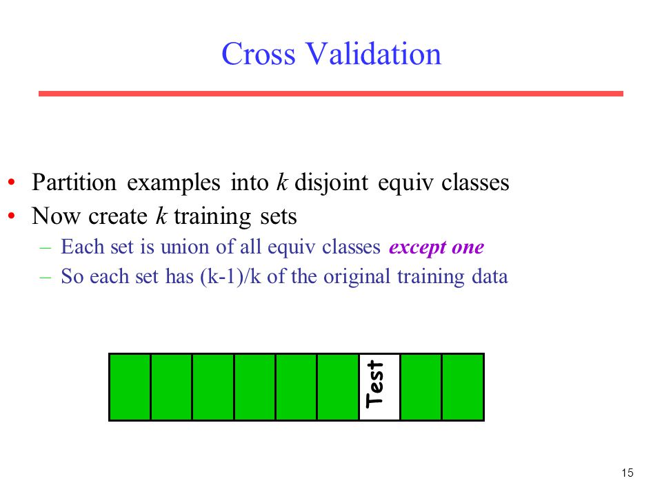 15 Cross Validation Partition examples into k disjoint equiv classes Now create k training sets –Each set is union of all equiv classes except one –So each set has (k-1)/k of the original training data Test