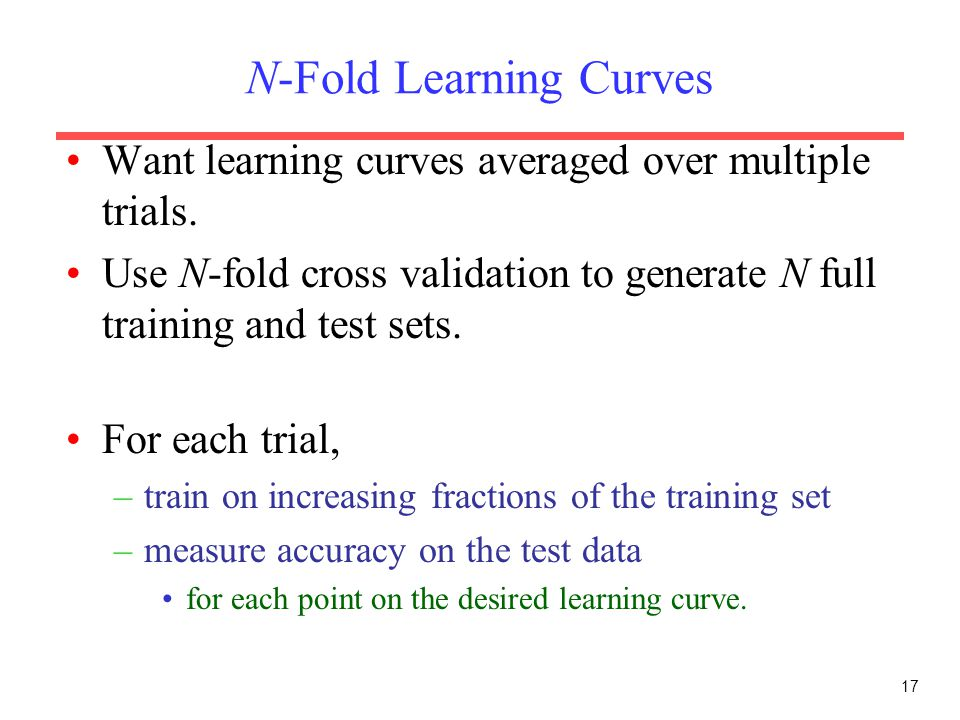 17 N-Fold Learning Curves Want learning curves averaged over multiple trials.