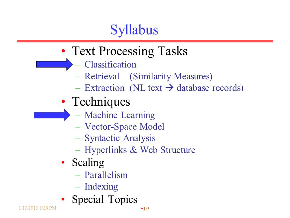 Syllabus Text Processing Tasks –Classification –Retrieval (Similarity Measures) –Extraction (NL text  database records) Techniques –Machine Learning –Vector-Space Model –Syntactic Analysis –Hyperlinks & Web Structure Scaling –Parallelism –Indexing Special Topics 1/15/2015 5:28 PM 19