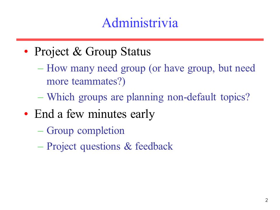 Administrivia Project & Group Status –How many need group (or have group, but need more teammates?) –Which groups are planning non-default topics? End