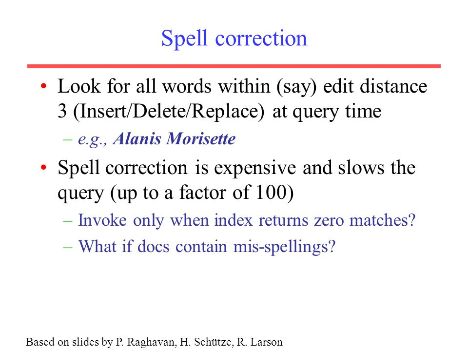 Spell correction Look for all words within (say) edit distance 3 (Insert/Delete/Replace) at query time –e.g., Alanis Morisette Spell correction is expensive and slows the query (up to a factor of 100) –Invoke only when index returns zero matches.
